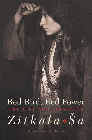 Red Bird, Red Power - The Life and Legacy of Zitkala-Ša ebook by Tadeusz Lewandowski