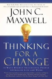 Thinking for a Change - 11 Ways Highly Successful People Approach Life and Work ebook by John C. Maxwell