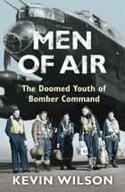 Men Of Air - The Doomed Youth Of Bomber Command ebook by Kevin Wilson