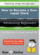 How to Become a Gun-repair Clerk - How to Become a Gun-repair Clerk ebook by Salome Worth