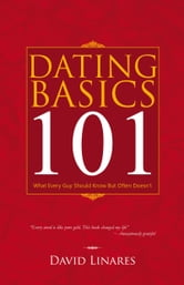 Dating Basics 101 - What Every Guy Should Know But Often Doesn't ebook by David Linares