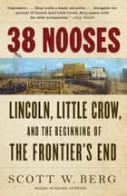 38 Nooses - Lincoln, Little Crow, and the Beginning of the Frontier's End ebook by Scott W. Berg