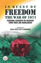 In Quest of Freedom - The War of 1971 - Personal Accounts by Soldiers from India and Bangladesh ebook by Maj Gen Maj Gen Ian Cardozo