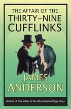 The Affair of the Thirty-Nine Cufflinks - A delightfully quirky murder mystery in the great tradition of Agatha Christie ebook by James Anderson
