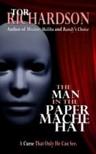 The Man in the Paper Mache Hat ebook by Tor Richardson