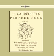 R. Caldecott's Picture Book - No. 2 - Containing the Three Jovial Huntsmen, Sing a Song for Sixpence, the Queen of Hearts, the Farmers Boy ebook by Randolph Caldecott