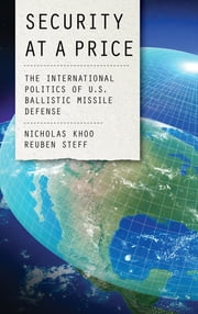 Security at a Price - The International Politics of U.S. Ballistic Missile Defense ebook by Nicholas Khoo, Reuben Steff