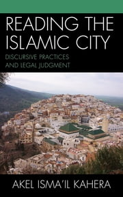 Reading the Islamic City - Discursive Practices and Legal Judgment ebook by Akel Isma'il Kahera