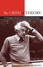 The Crisis of Theory - E.P. Thompson, the new left and postwar British politics ebook by