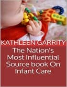 The Nation's Most Influential Source Book On Infant Care ebook by Kathleen Garrity