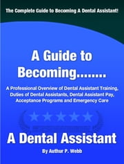 A Guide to Becoming A Dental Assistant ebook by Authur P. Webb