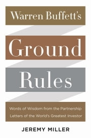 Warren Buffett's Ground Rules - Words of Wisdom from the Partnership Letters of the World's Greatest Investor ebook by Jeremy Miller
