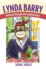 Lynda Barry - Girlhood through the Looking Glass ebook by Susan E. Kirtley