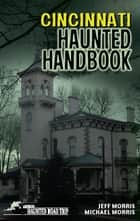 Cincinnati Haunted Handbook ebook by Jeff Morris, Michael Morris