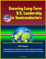 Ensuring Long-Term U.S. Leadership in Semiconductors: 2017 Report, Influencing China, Improving U.S. Business Climate, Moonshots for Computing, Bioelectronics, Electric Grid, Weather Forecasting ebook by Kobo.Web.Store.Products.Fields.ContributorFieldViewModel
