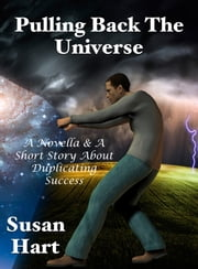 Pulling Back The Universe: A Novella & A Short Story About Duplicating Success ebook by Susan Hart