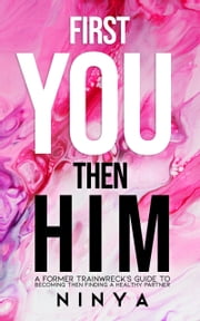 First You Then Him - A Former Trainwreck's Guide to Becoming Then Finding A Healthy Partner ebook by Ninya