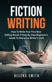 Fiction Writing: How To Write Your First Best Selling Novel; A Step By Step Beginner's Guide To Narrative Writer's Craft ebook by Helena Smith