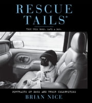 Rescue Tails - Portraits of Dogs and Their Celebrities ebook by Brian Nice,Beth Ostrosky Stern