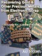Recovering Gold & Other Precious Metals from Electronic Scrap ebook by Au Notes