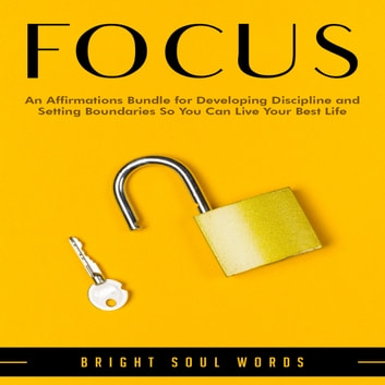 Focus - An Affirmations Bundle for Developing Discipline and Setting Boundaries So You Can Live Your Best Life audiobook by Bright Soul Words