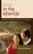 Love in the Afterlife - Underground Religion at the Movies ebook by Richard Striner