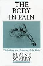The Body in Pain:The Making and Unmaking of the World ebook by Elaine Scarry