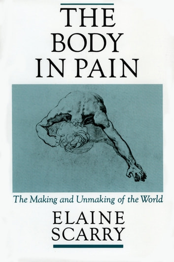 The Body in Pain:The Making and Unmaking of the World - The Making and Unmaking of the World ebook by Elaine Scarry