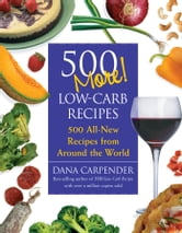 500 More Low-Carb Recipes: 500 All New Recipes From Around the World - 500 All New Recipes From Around the World ebook by Dana Carpender