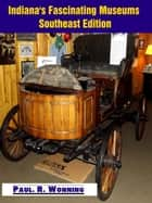 Indiana's Fascinating Museums: Southeast Edition ebook by Paul R. Wonning