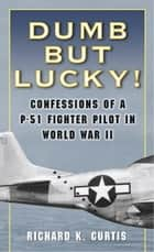 Dumb but Lucky! ebook by Richard Curtis