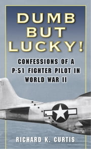 Dumb but Lucky! - Confessions of a P-51 Fighter Pilot in World War II ebook by Richard Curtis