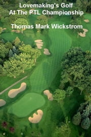 Lovemaking's Golf At The PTL Championship ebook by Thomas Mark Wickstrom