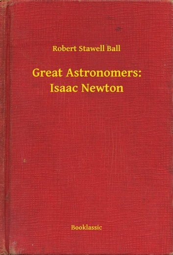 Great Astronomers: Isaac Newton ebook by Robert Stawell Ball