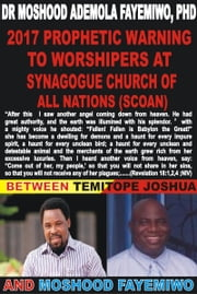 2017 Prophetic Warning To Synagogue Church of All Nations (SCOAN): Between Temitope Joshua and Moshood Fayemiwo ebook by Moshood Fayemiwo