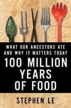 100 Million Years Of Food - What Our Ancestors Ate and Why It Matters Today ebook by Stephen Le