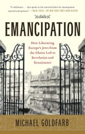 Emancipation - How Liberating Europe's Jews from the Ghetto Led to Revolution and Renaissance ebook by Michael Goldfarb