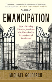 Emancipation - How Liberating Europe's Jews from the Ghetto Led to Revolution and Renaissance ebook by Kobo.Web.Store.Products.Fields.ContributorFieldViewModel