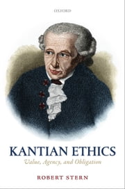 Kantian Ethics: Value, Agency, and Obligation ebook by Robert Stern