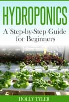 Hydroponics - A Step-by-Step Guide for Beginners ebook by Holly Tyler