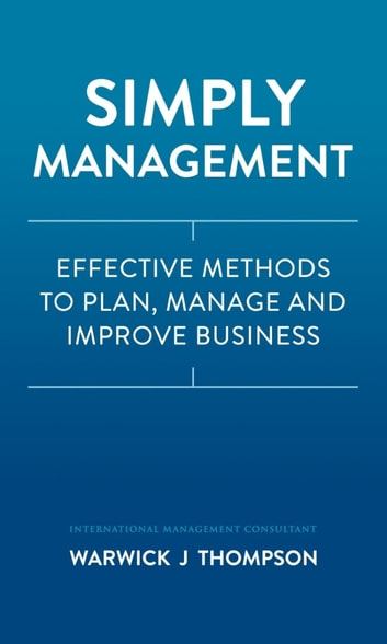Simply Management: Effective Methods to Plan, Manage, and Improve Businesses ebook by Warwick J Thompson