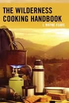 The Wilderness Cooking Handbook ebook by J. Wayne Fears