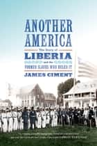 Another America: The Story of Liberia and the Former Slaves Who Ruled It ebook by James Ciment