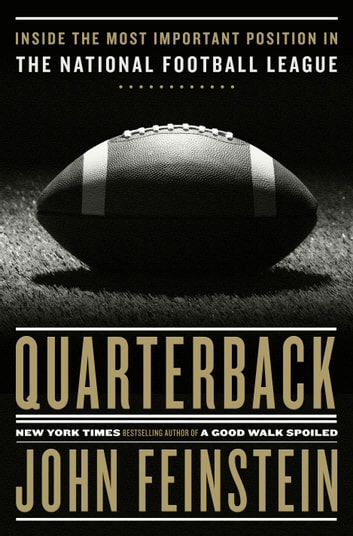 Quarterback - Inside the Most Important Position in the National Football League ebook by John Feinstein