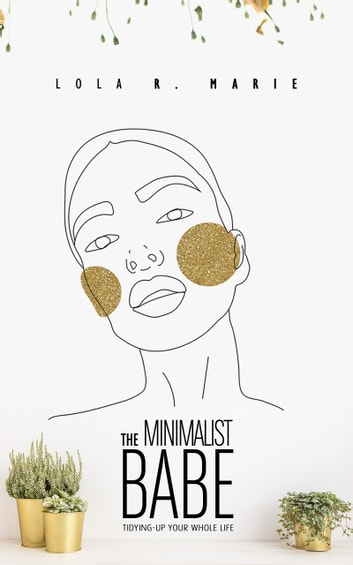 The Minimalist Babe - Tidying-Up Your Whole Life ebook by Lola R. Marie