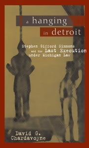 A Hanging in Detroit: Stephen Gifford Simmons and the Last Execution under Michigan Law ebook by David G. Chardavoyne