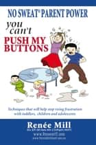 "NO SWEAT PARENT POWER: ""YOU CAN'T PUSH MY BUTTONS"" ebook by Renee Mill"