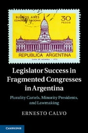 Legislator Success in Fragmented Congresses in Argentina - Plurality Cartels, Minority Presidents, and Lawmaking ebook by Ernesto Calvo