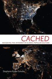 Cached - Decoding the Internet in Global Popular Culture ebook by Stephanie Ricker Schulte