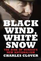 Black Wind, White Snow - The Rise of Russia's New Nationalism ebook by Charles Clover